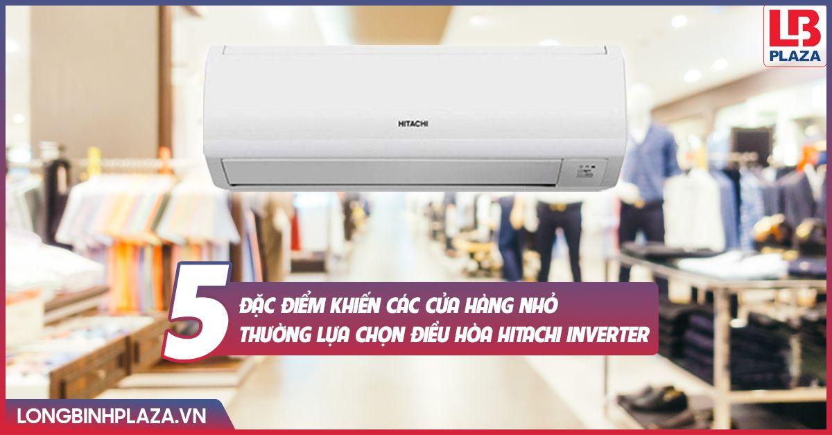 """""""Bật mí"""" 5 đặc điểm khiến các cửa hàng nhỏ thường lựa chọn điều hòa Hitachi Inverter"""