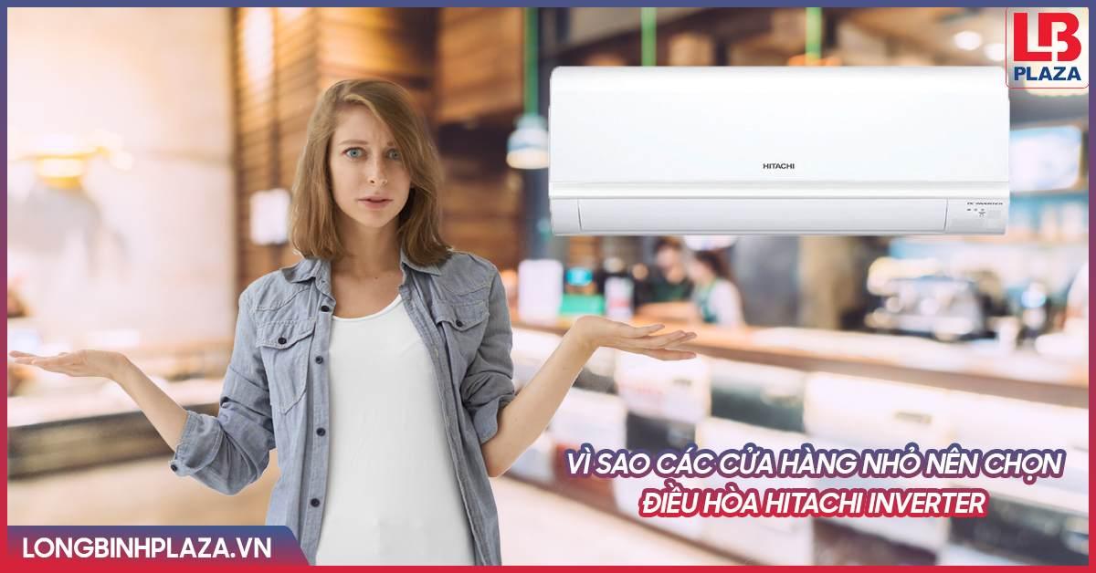 Vì sao các cửa hàng nhỏ nên chọn điều hòa Hitachi Inverter